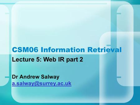 CSM06 Information Retrieval Lecture 5: Web IR part 2 Dr Andrew Salway