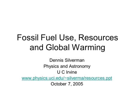 <strong>Fossil</strong> <strong>Fuel</strong> Use, Resources and Global Warming Dennis Silverman Physics and Astronomy U C Irvine www.physics.uci.edu/~silverma/resources.ppt October 7,