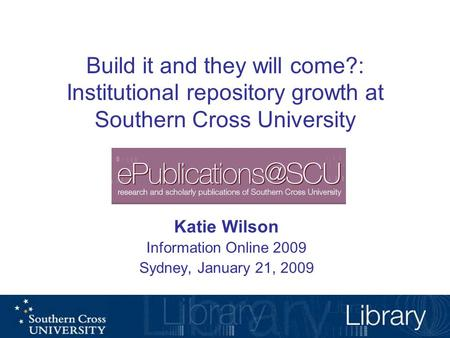 Build it and they will come?: Institutional repository growth at Southern Cross University Katie Wilson Information Online 2009 Sydney, January 21, 2009.