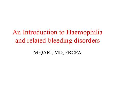 An Introduction to Haemophilia and related bleeding disorders M QARI, MD, FRCPA.