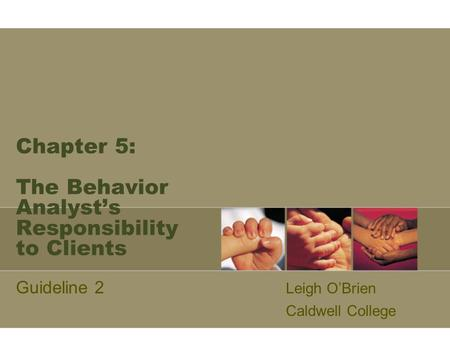 Chapter 5: The Behavior Analyst's Responsibility to Clients Guideline 2 Leigh O'Brien Caldwell College.