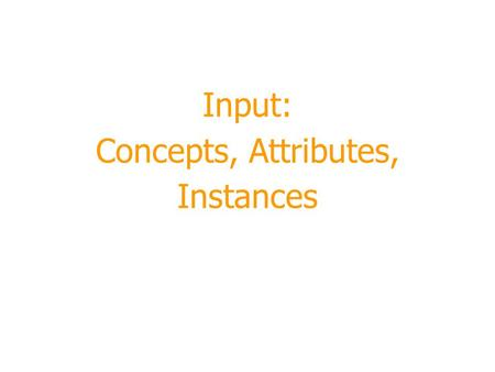 Input: Concepts, Attributes, Instances. 2 Module Outline  Terminology  What's a concept?  Classification, association, clustering, numeric prediction.