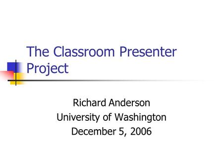 The Classroom Presenter Project Richard Anderson University of Washington December 5, 2006.