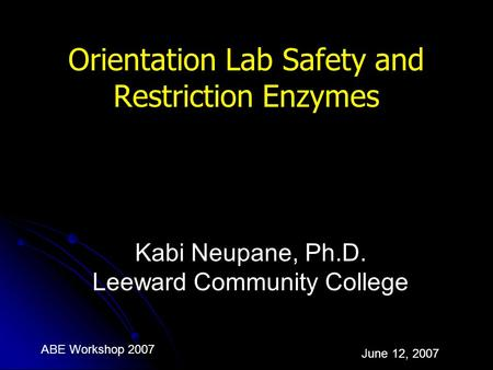 ABE Workshop 2007 June 12, 2007 Orientation Lab Safety and Restriction Enzymes Kabi Neupane, Ph.D. Leeward Community College.