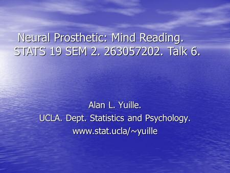 Alan L. Yuille. UCLA. Dept. Statistics and Psychology. www.stat.ucla/~yuille Neural Prosthetic: Mind Reading. STATS 19 SEM 2. 263057202. Talk 6. Neural.