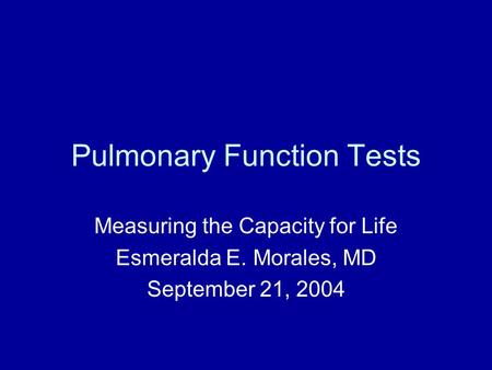Pulmonary Function Tests Measuring the Capacity for Life Esmeralda E. Morales, MD September 21, 2004.