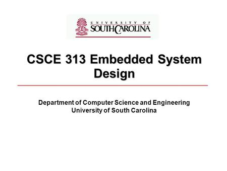 CSCE 313 Embedded System Design Department of <strong>Computer</strong> Science and Engineering University of South Carolina.