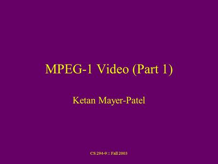 CS 294-9 :: Fall 2003 MPEG-1 Video (Part 1) Ketan Mayer-Patel.