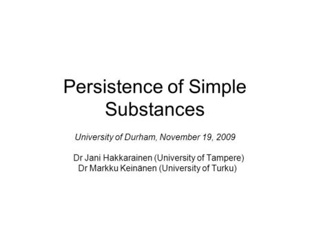 Persistence of Simple Substances University of Durham, November 19, 2009 Dr Jani Hakkarainen (University of Tampere) Dr Markku Keinänen (University of.