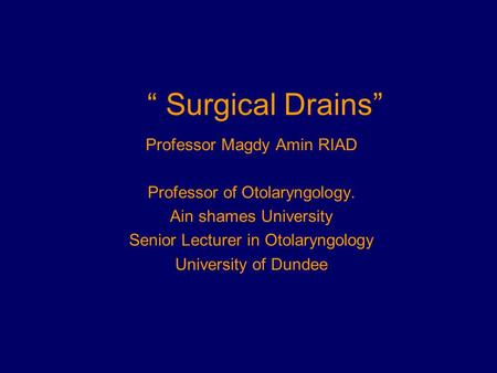 """ Surgical Drains"" Professor Magdy Amin RIAD Professor of Otolaryngology. Ain shames University Senior Lecturer in Otolaryngology University of Dundee."