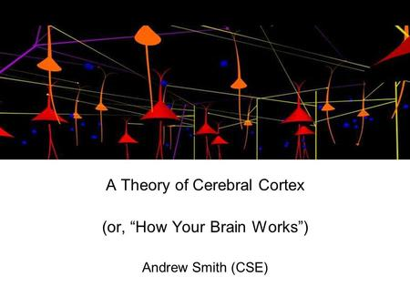 "A Theory of Cerebral Cortex (or, ""How Your Brain Works"") Andrew Smith (CSE)"