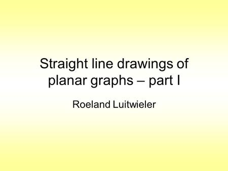 Straight line drawings of planar graphs – part I Roeland Luitwieler.