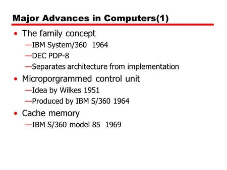 Major Advances in Computers(1) The family concept —IBM System/360 1964 —DEC PDP-8 —Separates architecture from implementation Microporgrammed control unit.