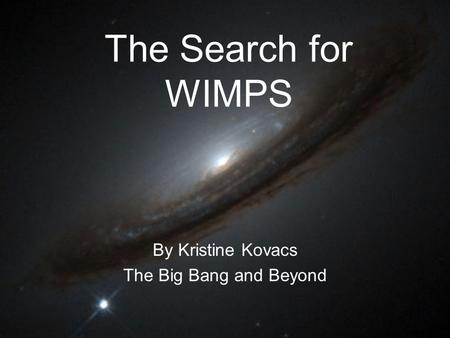 The Search for WIMPS By Kristine Kovacs The Big Bang and Beyond.