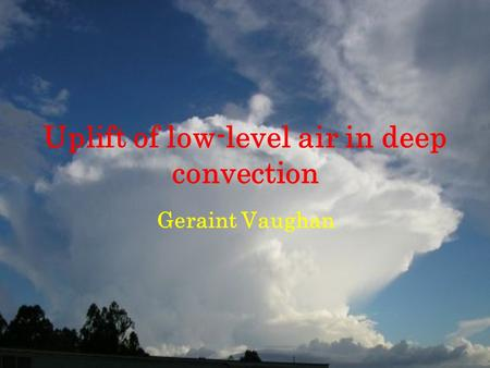 Uplift of low-level air in deep convection Geraint Vaughan.