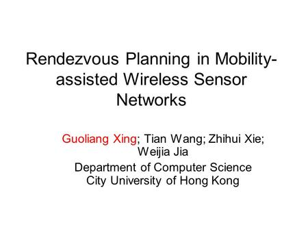 Rendezvous Planning in Mobility- assisted Wireless Sensor Networks Guoliang Xing; Tian Wang; Zhihui Xie; Weijia Jia Department of Computer Science City.