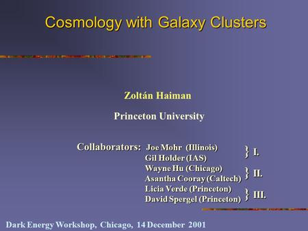 Cosmology with Galaxy Clusters Princeton University Zoltán Haiman Dark Energy Workshop, Chicago, 14 December 2001 Collaborators: Joe Mohr (Illinois) Gil.