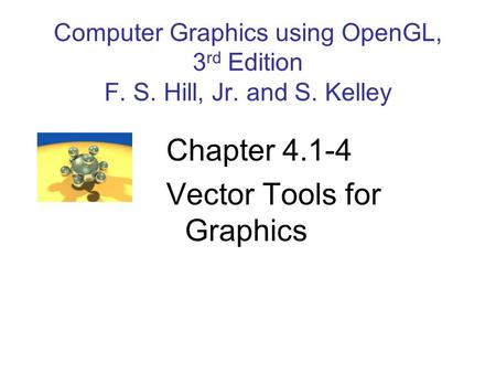 Computer Graphics using OpenGL, 3 rd Edition F. S. Hill, Jr. and S. Kelley Chapter 4.1-4 Vector Tools for Graphics.