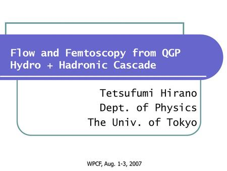 Flow and Femtoscopy from QGP Hydro + Hadronic Cascade Tetsufumi Hirano Dept. of Physics The Univ. of Tokyo WPCF, Aug. 1-3, 2007.