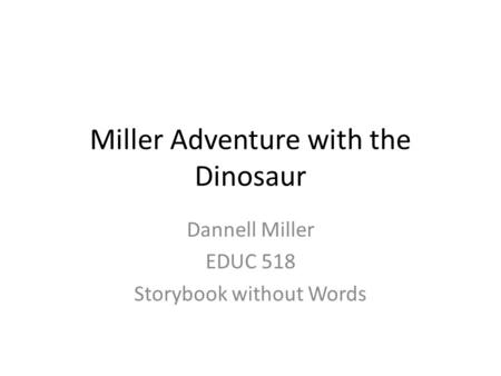 Miller Adventure with the Dinosaur Dannell Miller EDUC 518 Storybook without Words.