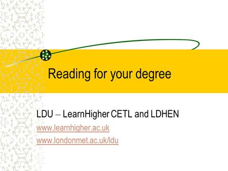 Reading for your degree LDU – LearnHigher CETL and LDHEN www.learnhigher.ac.uk www.londonmet.ac.uk/ldu.