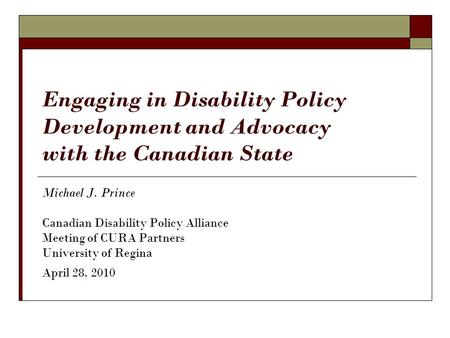 Engaging in Disability Policy Development and Advocacy with the Canadian State Michael J. Prince Canadian Disability Policy Alliance Meeting of CURA Partners.