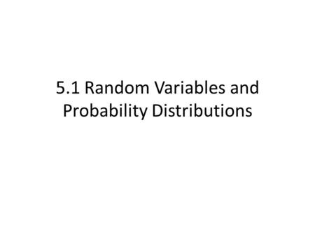 5.1 Random Variables and Probability Distributions.