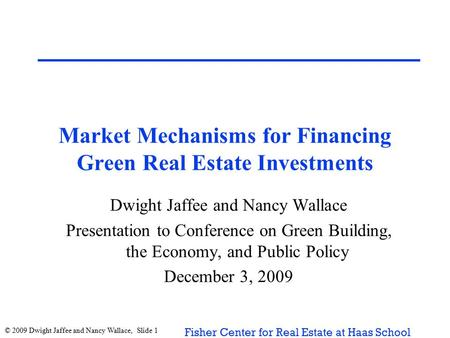 © 2009 Dwight Jaffee and Nancy Wallace, Slide 1 Fisher Center for Real Estate at Haas School Market Mechanisms for Financing Green Real Estate Investments.