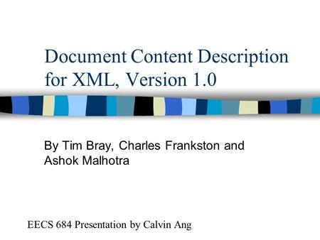 Document Content Description for XML, Version 1.0 By Tim Bray, Charles Frankston and Ashok Malhotra EECS 684 Presentation by Calvin Ang.