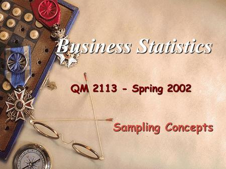 QM 2113 - Spring 2002 Business Statistics Sampling Concepts.
