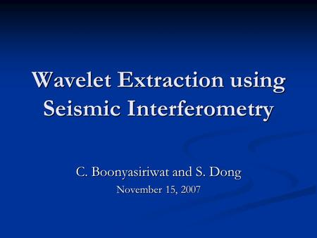 Wavelet Extraction using Seismic Interferometry C. Boonyasiriwat and S. Dong November 15, 2007.