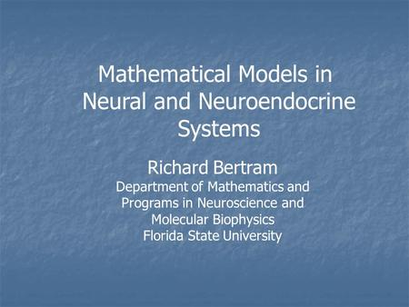 Mathematical Models in Neural and Neuroendocrine Systems Richard Bertram Department of Mathematics and Programs in Neuroscience and Molecular Biophysics.