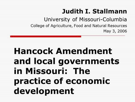 Hancock Amendment and local governments in Missouri: The practice of economic development Judith I. Stallmann University of Missouri-Columbia College of.