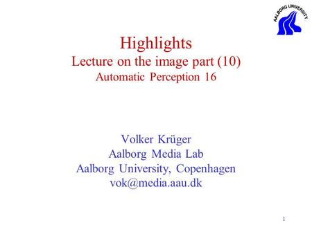 1 Highlights Lecture on the image part (10) Automatic Perception 16 Volker Krüger Aalborg Media Lab Aalborg University, Copenhagen