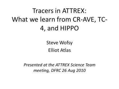 Tracers in ATTREX: What we learn from CR-AVE, TC- 4, and HIPPO Steve Wofsy Elliot Atlas Presented at the ATTREX Science Team meeting, DFRC 26 Aug 2010.