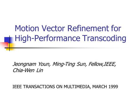 Motion Vector Refinement for High-Performance Transcoding Jeongnam Youn, Ming-Ting Sun, Fellow,IEEE, Chia-Wen Lin IEEE TRANSACTIONS ON MULTIMEDIA, MARCH.