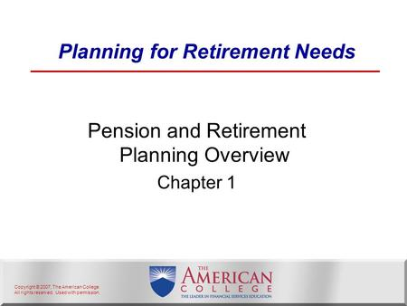 Copyright © 2007, The American College. All rights reserved. Used with permission. Planning for Retirement Needs Pension and Retirement Planning Overview.