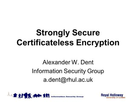 Strongly Secure Certificateless Encryption Alexander W. Dent Information Security Group