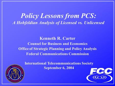 Policy Lessons from PCS: A Hohfeldian Analysis of Licensed vs. Unlicensed Kenneth R. Carter Counsel for Business and Economics Office of Strategic Planning.