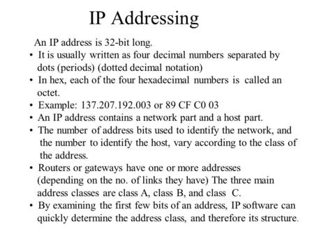 <strong>IP</strong> <strong>Addressing</strong> An <strong>IP</strong> <strong>address</strong> is 32-bit long. It is usually written as four decimal numbers separated by dots (periods) (dotted decimal notation) In hex,