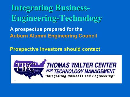 Integrating Business- Engineering-Technology A prospectus prepared for the Auburn Alumni Engineering Council Prospective investors should contact.