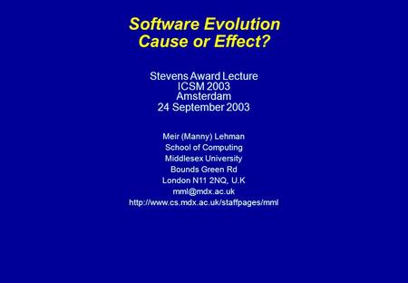 Stevens Award Lecture ICSM 2003 Amsterdam 24 September 2003 Meir (Manny) Lehman School of Computing Middlesex University Bounds Green Rd London N11 2NQ,