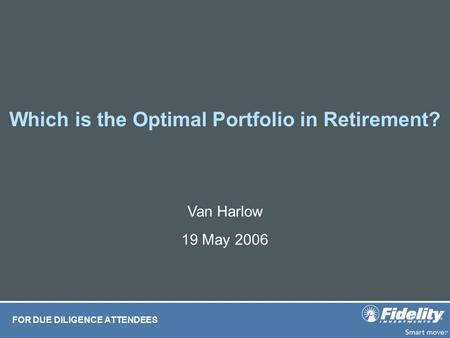 Which is the Optimal Portfolio in Retirement? FOR DUE DILIGENCE ATTENDEES Van Harlow 19 May 2006.