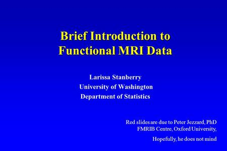 Larissa Stanberry University of Washington Department of Statistics Brief Introduction to Functional MRI Data Red slides are due to Peter Jezzard, PhD.