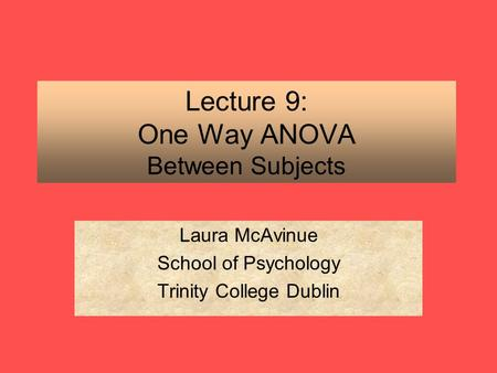 Lecture 9: One Way ANOVA Between Subjects Laura McAvinue School of Psychology Trinity College Dublin.