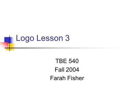 Logo Lesson 3 TBE 540 Fall 2004 Farah Fisher. Prerequisites for Lesson 3 Before beginning this lesson, the student must be able to… Use simple Logo commands.