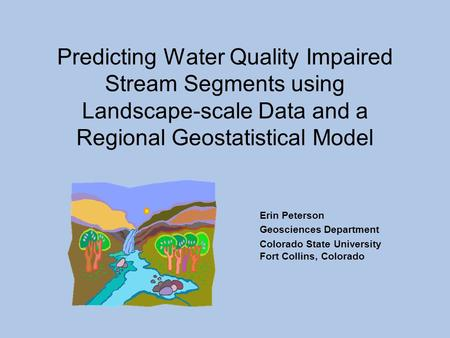 Erin Peterson Geosciences Department Colorado State University Fort Collins, Colorado Predicting Water Quality Impaired Stream Segments using Landscape-scale.
