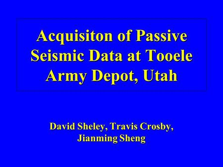 Acquisiton of Passive Seismic Data at Tooele Army Depot, Utah David Sheley, Travis Crosby, Jianming Sheng.