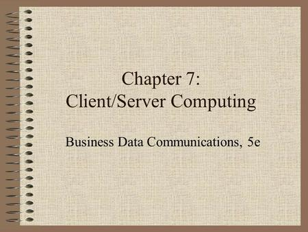 Chapter 7: Client/Server Computing Business Data Communications, 5e.