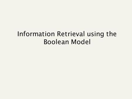 Information Retrieval using the Boolean Model. Query Which plays of Shakespeare contain the words Brutus AND Caesar but NOT Calpurnia? Could grep all.